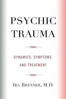 Psychic Trauma: Dynamics, Symptoms, and Treatment - Ira Brenner