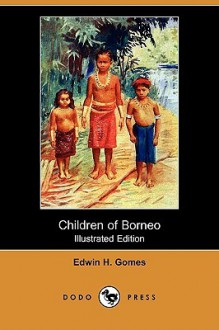 Children of Borneo (Illustrated Edition) (Dodo Press) - Edwin Herbert Gomes