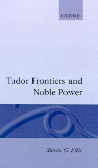 Tudor Frontiers and Noble Power: The Making of the British State - Steven G. Ellis