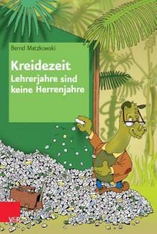 Kreidezeit - Lehrerjahre Sind Keine Herrenjahre - Bernd Matzkowski