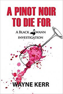 A Pinot Noir to Die For (Black Swann Investigations #2) - Wayne A.D. Kerr