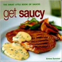 Get Saucy: The Great Little Book of Sauces - Emma Summer