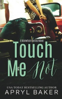 Touch Me Not (The Manwhore Series) (Volume 1) - Apryl Baker