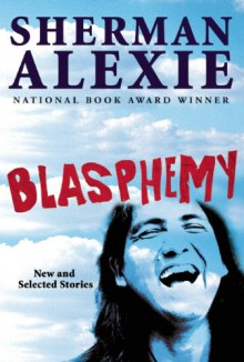 Blasphemy: New and Selected Stories - Sherman Alexie