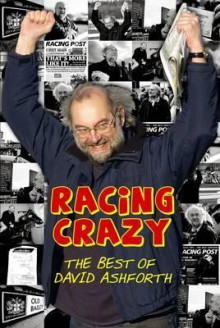 Racing Crazy: From Royal Ascot to the Royal Courts of Justice: The Best of David Ashforth - David Ashforth