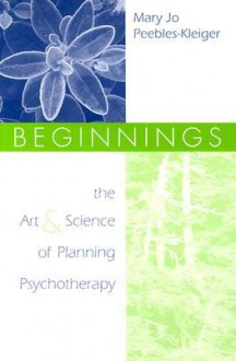 Beginnings: The Art and Science of Planning Psychotherapy - Mary Jo Peebles Kleiger, Mary Jo Peebles Kleiger