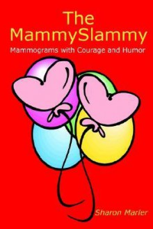 The Mammyslammy: Mammograms with Courage and Humor - Sharon Marler