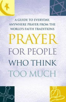 Prayer for People Who Think Too Much: A Guide to Everyday, Anywhere Prayer from the World's Faith Traditions - Mitch Finley