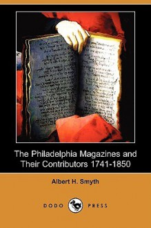 The Philadelphia Magazines and Their Contributors 1741-1850 (Dodo Press) - Albert Smyth
