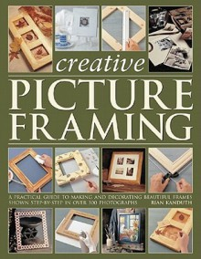 Creative Picture Framing: A Practical Guide To Making And Decorating Beautiful Frames (Step By Step) - Rian Kanduth