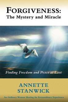 Forgiveness: The Mystery and Miracle - Annette Stanwick