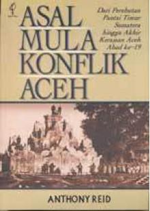 Asal Mula Konflik Aceh: Dari Perebutan Pantai Timur Sumatera hingga Akhir Kerajaan Aceh Abad ke-19 - Anthony Reid