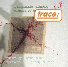 Trace: Installaction Artspace Cardiff '00�'05 - Andre Stitt, Jimmie Durham