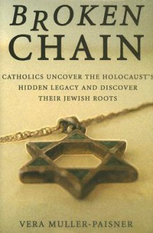 Broken Chain: Catholics Uncover the Holocaust's Hidden Legacy and Discover Their Jewish Roots - Vera Muller-Paisner