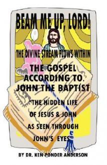 The Gospel According to John the Baptist the Hidden Life of Jesus and John as Seen Through John's Eyes - Ken Ponder Anderson