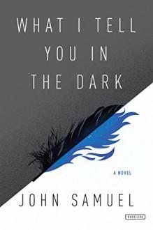 What I Tell You In the Dark: A Novel - John Samuel
