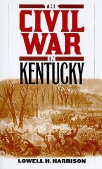 The Civil War in Kentucky - Lowell Hayes Harrison
