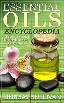 Essential Oils Encyclopedia: All Your Essential Oil Needs At Your Fingertips (12 Book Collection, Essential Oils) - Lindsay Sullivan