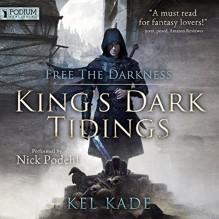 Free the Darkness: King's Dark Tidings, Book 1 - Kel Kade,Nick Podehl,Podium Publishing