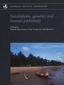 Simulations, Genetics and Human Prehistory (Mcdonald Institute Monographs) (Mcdonald Institute Monographs) - Shuichi Matsumura, Colin Renfrew, Peter Forster