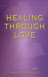 Healing Through Love - Marilyn Innerfeld