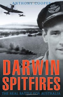 Darwin Spitfires: The Real Battle for Australia - Anthony Cooper