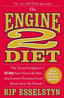 The Engine 2 Diet: The Texas Firefighter's 28-Day Save-Your-Life Plan that Lowers Cholesterol and Burns Away the Pounds - Rip Esselstyn