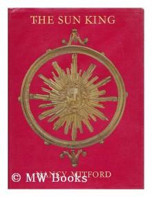 The Sun King : Louis Fourteenth at Versailles - Nancy Mitford