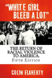 White Girl Bleed a Lot (5th Edition): The return of racial violence and how the media ignore it. - Colin Flaherty