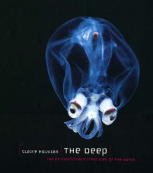 The Deep: The Extraordinary Creatures of the Abyss - Claire Nouvian