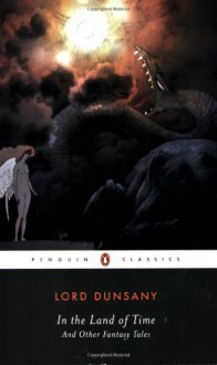 In the Land of Time: And Other Fantasy Tales (Penguin Classics) - S.T. Joshi, Lord Dunsany, Lord Dunsany