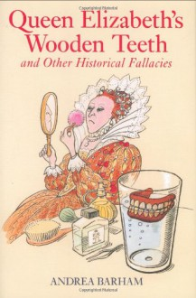 Queen Elizabeth's Wooden Teeth: And Other Historical Fallacies - Andrea Barham