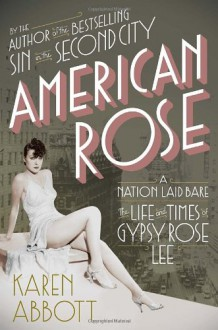 American Rose: A Nation Laid Bare: The Life and Times of Gypsy Rose Lee - Karen Abbott