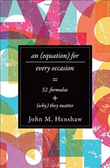 An Equation for Every Occasion: Fifty-Two Formulas and Why They Matter - John M Henshaw