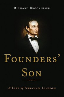 Founders' Son: A Life of Abraham Lincoln - Richard Brookhiser
