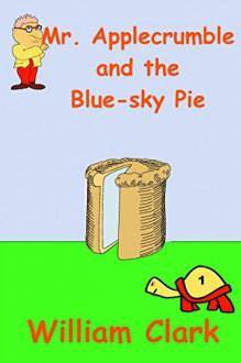 Mr. Applecrumble and the Blue-sky Pie - William Clark, William Clark
