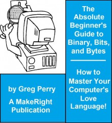 The Absolute Beginner's Guide to Binary, Hex, Bits, and Bytes! How to Master Your Computer's Love Language - Greg Perry
