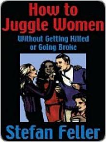 How to Juggle Women Without Getting Killed or Goin - Stefan Feller, Stefan Feller