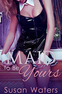 Maid To Be Yours: (BDSM, Submission, Age Play, BBW, First Time, Taboo Erotica) - Susan Waters