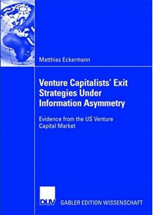 Venture Capitalists' Exit Strategies Under Information Asymmetry: Evidence From The Us Venture Capital Market - Matthias Eckermann