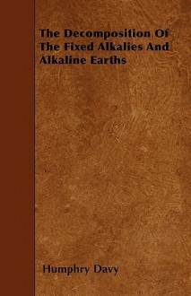 The Decomposition of the Fixed Alkalies and Alkaline Earths - Humphry Davy