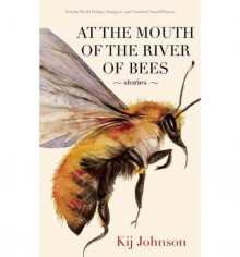 At the Mouth of the River of Bees: Stories - Kij Johnson