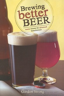 Brewing Better Beer: Master Lesson for Advanced Homeowners - Gordon Strong