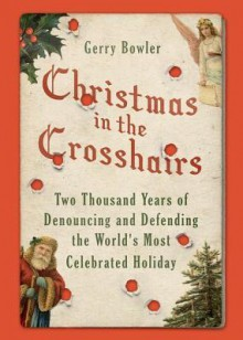 Christmas in the Crosshairs: Two Thousand Years of Denouncing and Defending the World's Most Celebrated Holiday - Gerry Bowler