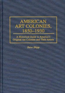 American Art Colonies, 1850-1930: A Historical Guide to America's Original Art Colonies and Their Artists - Steve Shipp