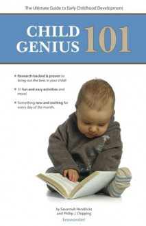 Child Genius 101: The Ultimate Guide to Early Childhood Development - Savannah Hendricks, Phillip J Chipping