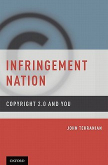 Infringement Nation: Copyright 2.0 and You - John Tehranian