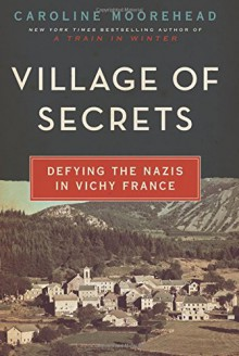 Village of Secrets: Defying the Nazis in Vichy France (The Resistance Trilogy) - Caroline Moorehead