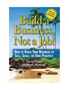 Build a Business, Not a Job!: How to Build Your Business to Sell, Scale, or Own Passively - Stephanie Harkness, David Finkel