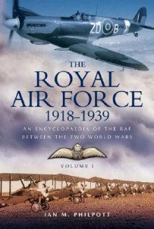 ROYAL AIR FORCE 1918 TO 1939: An Encyclopaedia of the RAF between the Two World Wars - Volume I - 1918 to 1929. - Ian Philpott